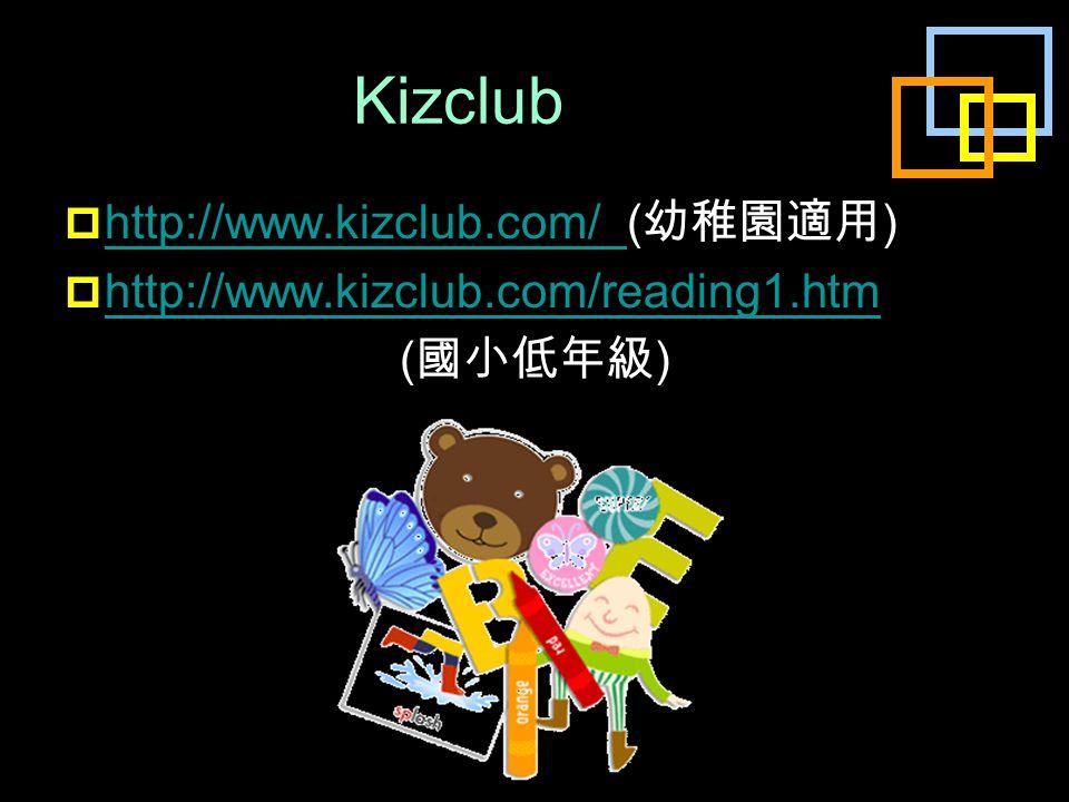 Kizclub  http://www.kizclub.com/ ( 幼稚園適用 ) http://www.kizclub.com/  http://www.kizclub.com/reading1.htm http://www.kizclub.com/reading1.htm ( 國小低年級 )
