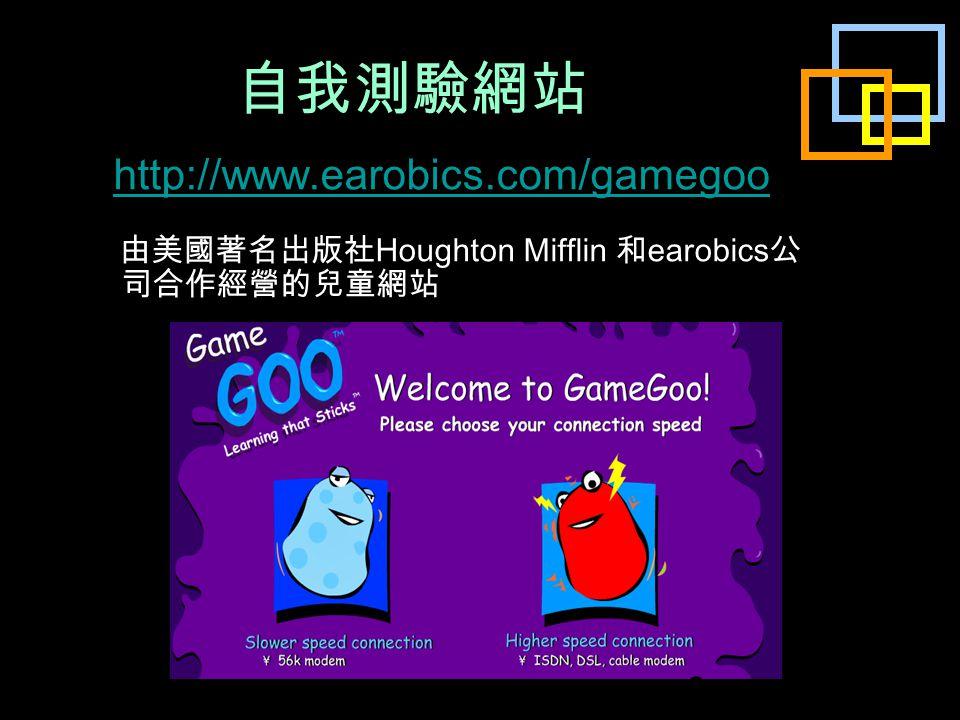 自我測驗網站 http://www.earobics.com/gamegoo 由美國著名出版社 Houghton Mifflin 和 earobics 公 司合作經營的兒童網站