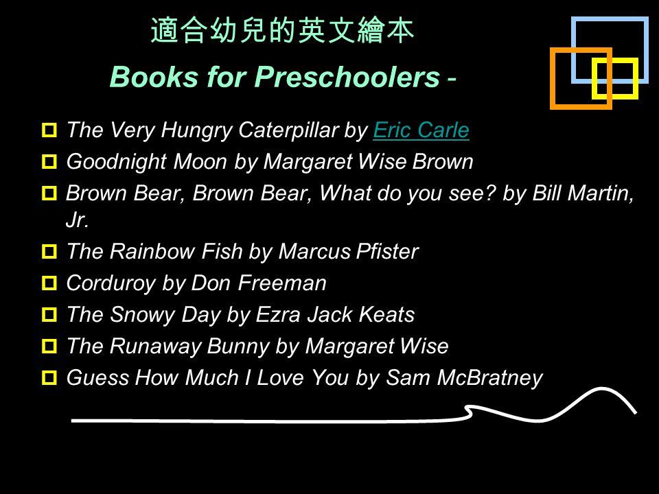 適合幼兒的英文繪本 Books for Preschoolers -  The Very Hungry Caterpillar by Eric Carle Eric Carle  Goodnight Moon by Margaret Wise Brown  Brown Bear, Brown Bear, What do you see.