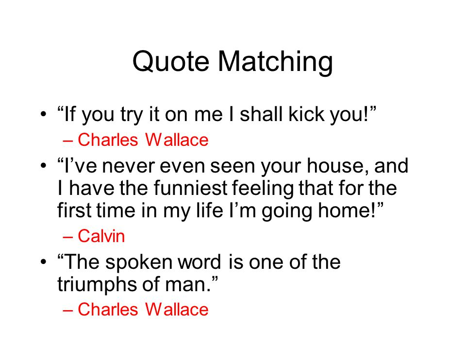 """Quote Matching """"If you try it on me I shall kick you!"""" –Charles Wallace """"I've never even seen your house, and I have the funniest feeling that for the"""