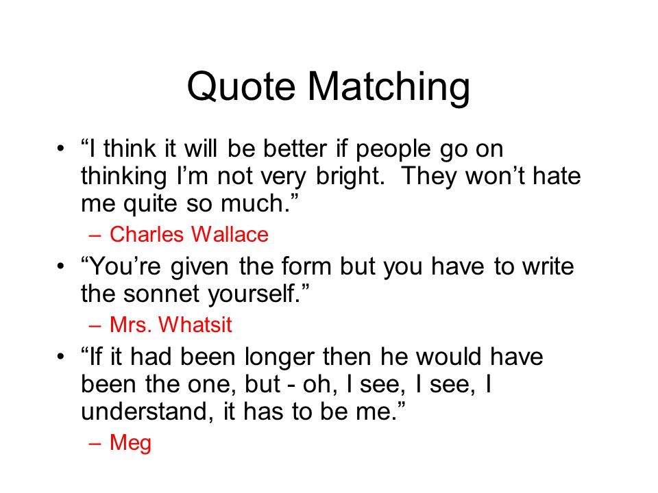 """Quote Matching """"I think it will be better if people go on thinking I'm not very bright. They won't hate me quite so much."""" –Charles Wallace """"You're gi"""