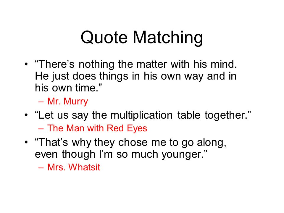 """Quote Matching """"There's nothing the matter with his mind. He just does things in his own way and in his own time."""" –Mr. Murry """"Let us say the multipli"""