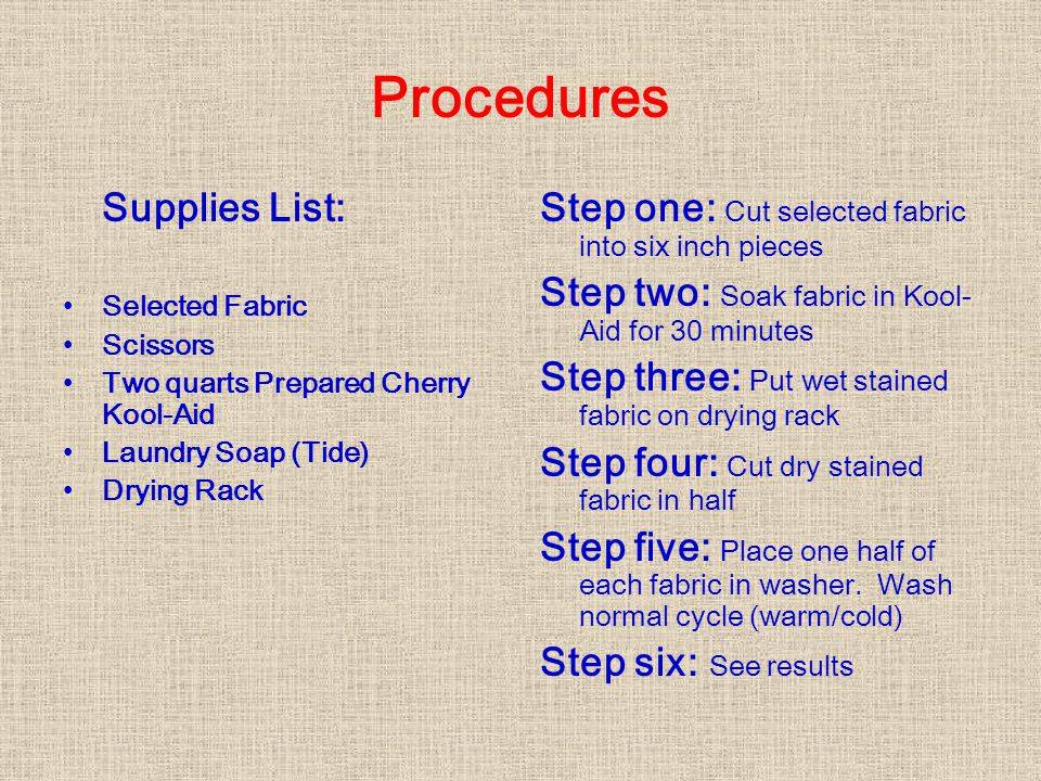 Procedures Supplies List: Selected Fabric Scissors Two quarts Prepared Cherry Kool-Aid Laundry Soap (Tide) Drying Rack Step one: Cut selected fabric into six inch pieces Step two: Soak fabric in Kool- Aid for 30 minutes Step three: Put wet stained fabric on drying rack Step four: Cut dry stained fabric in half Step five: Place one half of each fabric in washer.