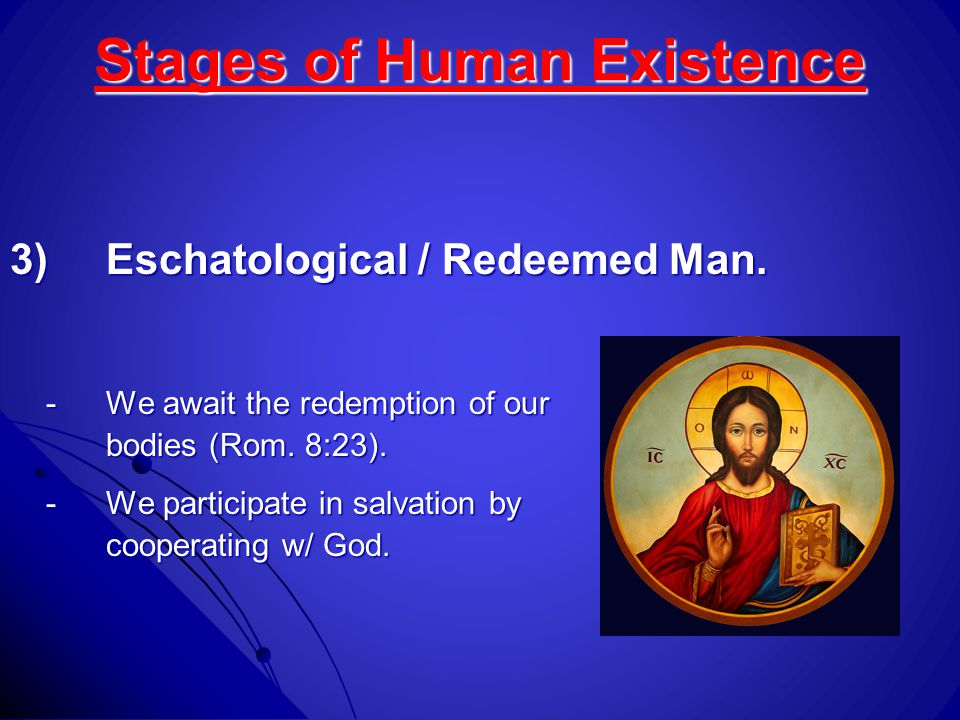 Stages of Human Existence 3)Eschatological / Redeemed Man. -We await the redemption of our bodies (Rom. 8:23). -We participate in salvation by coopera