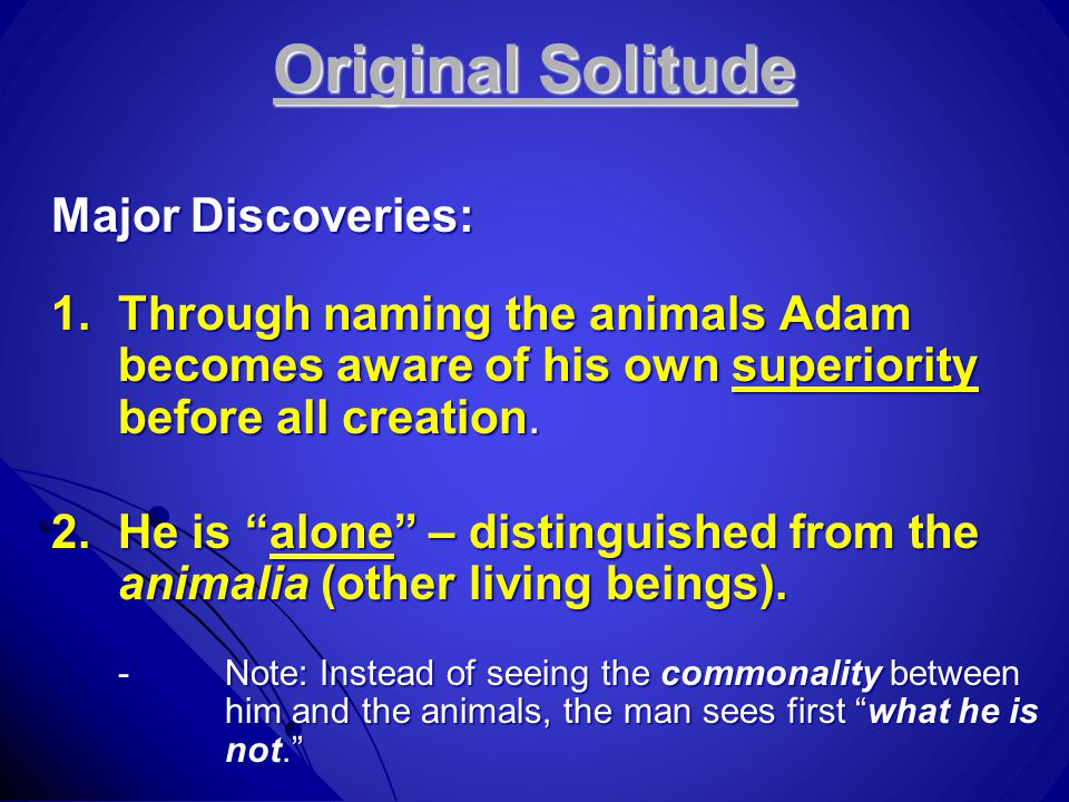 "Original Solitude Major Discoveries: 1.Through naming the animals Adam becomes aware of his own superiority before all creation. 2.He is ""alone"" – dis"