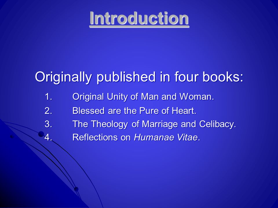 Introduction Originally published in four books: 1.Original Unity of Man and Woman. 2.Blessed are the Pure of Heart. 3.The Theology of Marriage and Ce