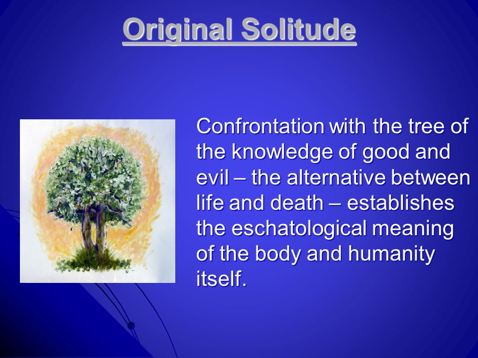Original Solitude Confrontation with the tree of the knowledge of good and evil – the alternative between life and death – establishes the eschatological meaning of the body and humanity itself.