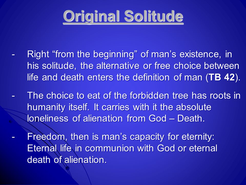 Original Solitude -Right from the beginning of man's existence, in his solitude, the alternative or free choice between life and death enters the definition of man (TB 42).
