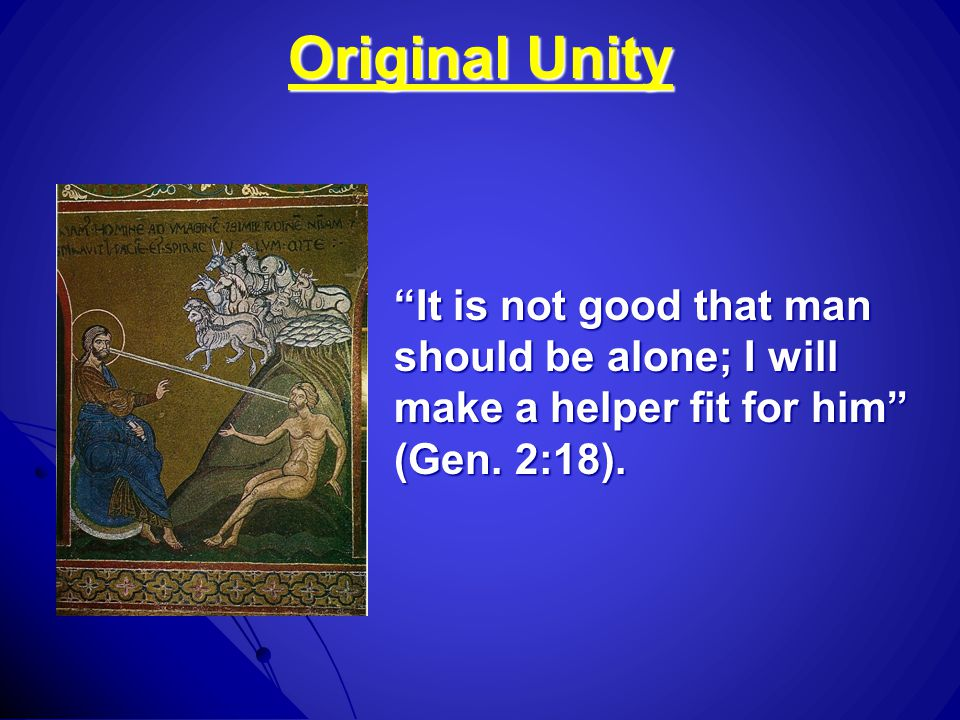 Original Unity It is not good that man should be alone; I will make a helper fit for him (Gen.