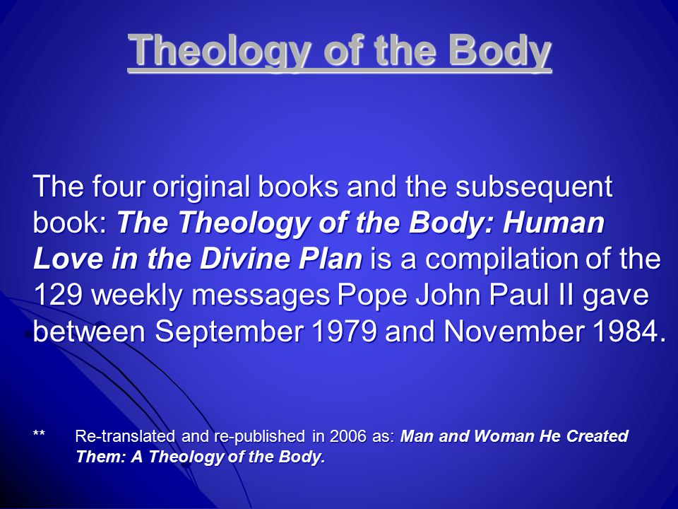 Theology of the Body The four original books and the subsequent book: The Theology of the Body: Human Love in the Divine Plan is a compilation of the 129 weekly messages Pope John Paul II gave between September 1979 and November 1984.