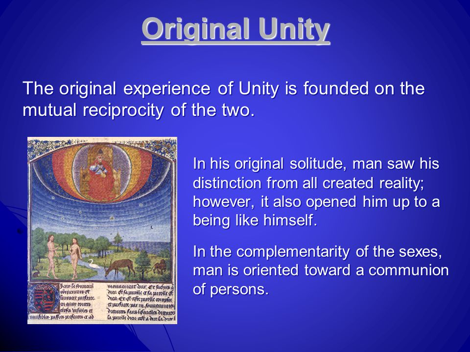 Original Unity The original experience of Unity is founded on the mutual reciprocity of the two. In his original solitude, man saw his distinction fro