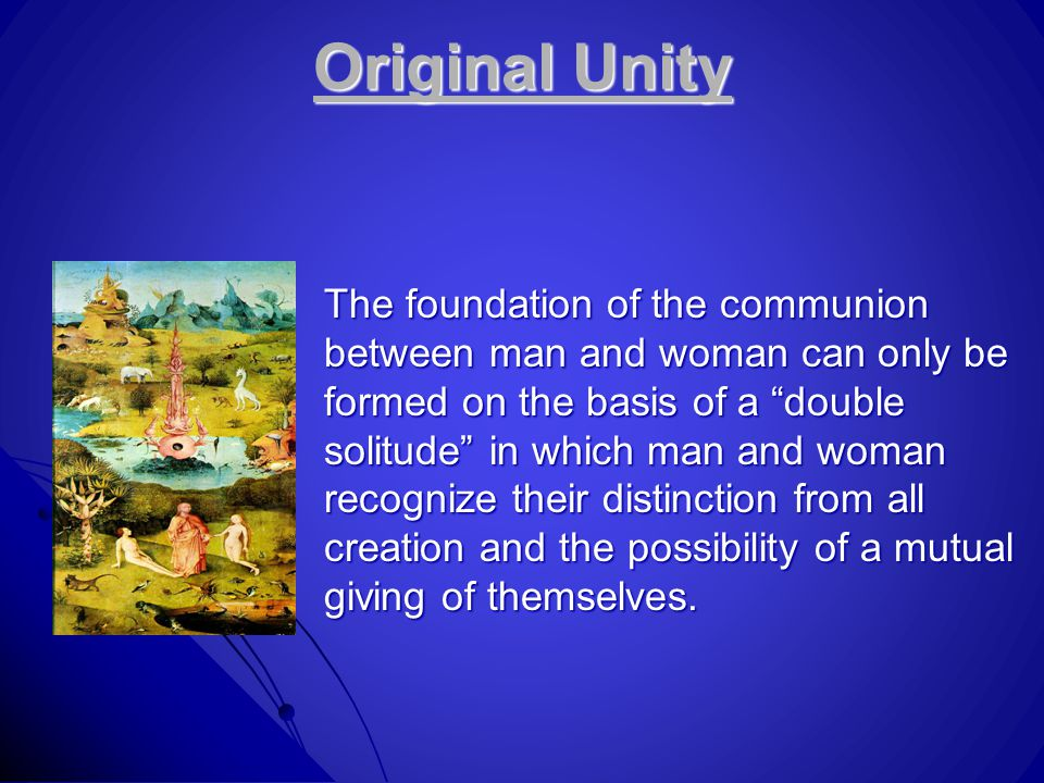 Original Unity The foundation of the communion between man and woman can only be formed on the basis of a double solitude in which man and woman recognize their distinction from all creation and the possibility of a mutual giving of themselves.