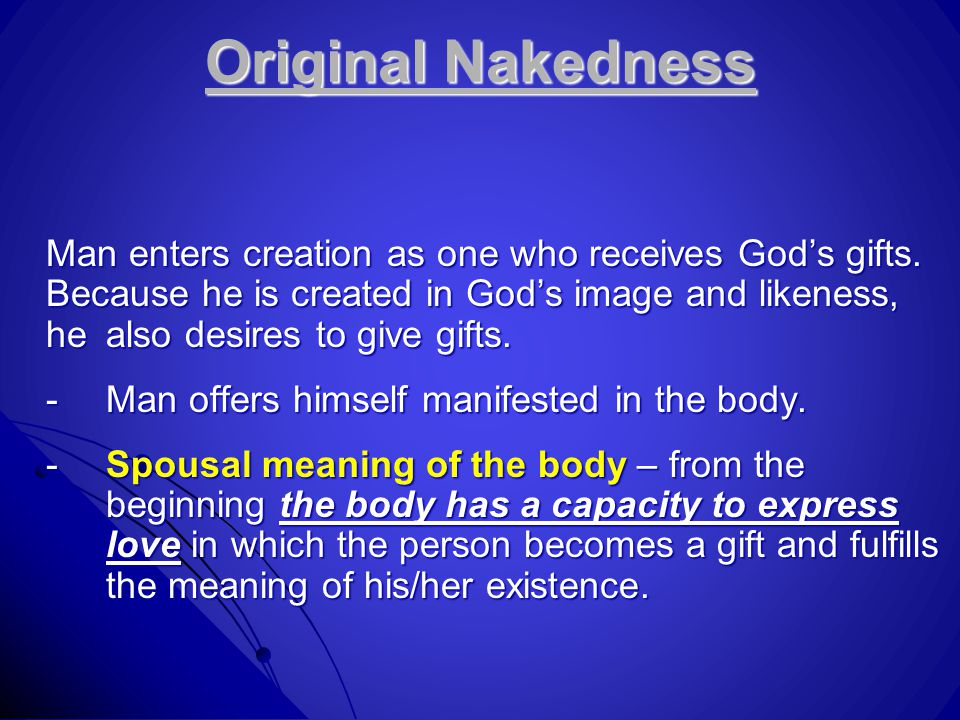 Original Nakedness Man enters creation as one who receives God's gifts.