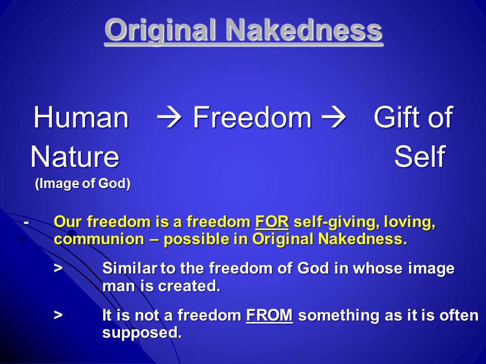 Original Nakedness Human  Freedom  Gift of NatureSelf NatureSelf (Image of God) (Image of God) -Our freedom is a freedom FOR self-giving, loving, communion – possible in Original Nakedness.