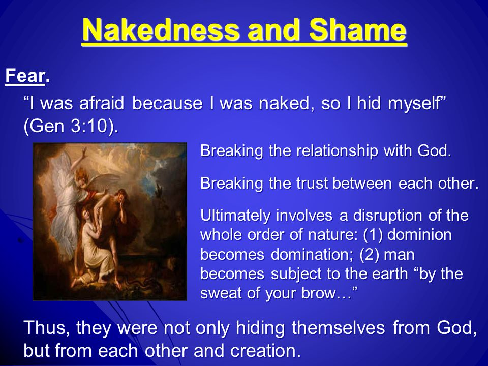 "Nakedness and Shame Fear. ""I was afraid because I was naked, so I hid myself"" (Gen 3:10). Breaking the relationship with God. Breaking the trust betwe"