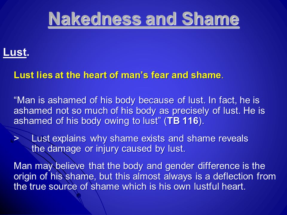 "Nakedness and Shame Lust. Lust lies at the heart of man's fear and shame. ""Man is ashamed of his body because of lust. In fact, he is ashamed not so m"