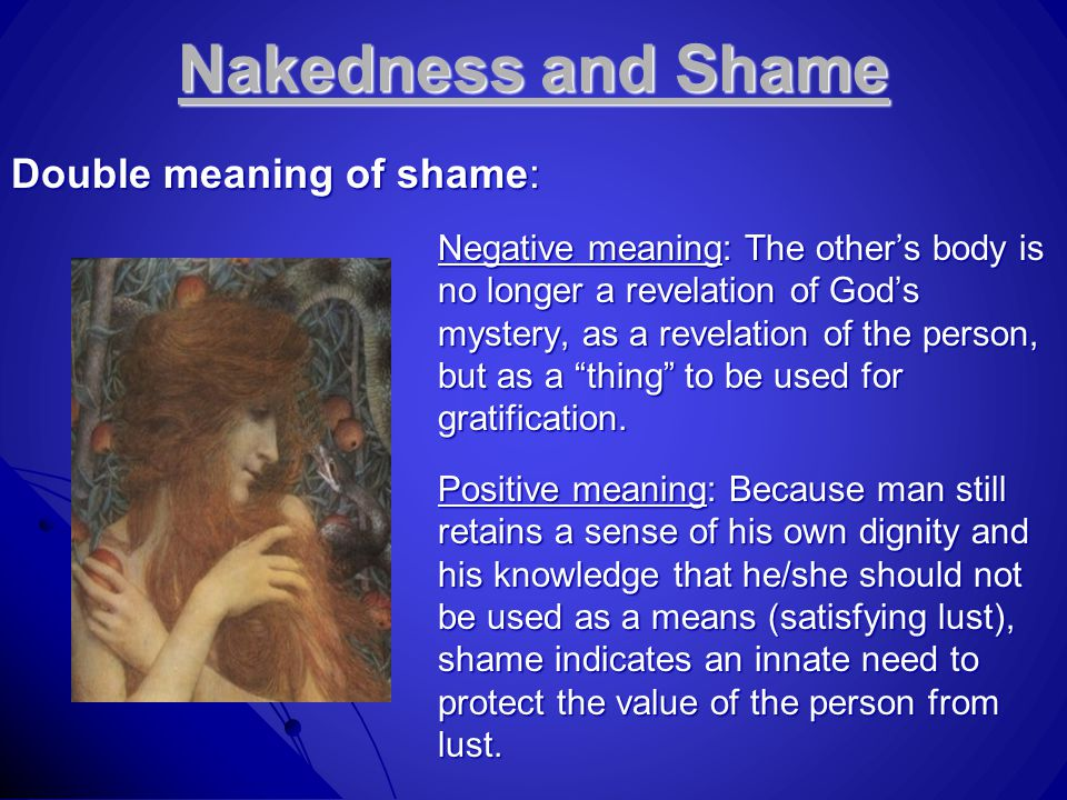 Nakedness and Shame Double meaning of shame: Negative meaning: The other's body is no longer a revelation of God's mystery, as a revelation of the person, but as a thing to be used for gratification.