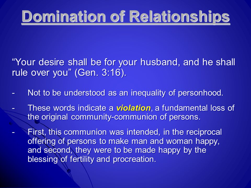 "Domination of Relationships ""Your desire shall be for your husband, and he shall rule over you"" (Gen. 3:16). -Not to be understood as an inequality of"