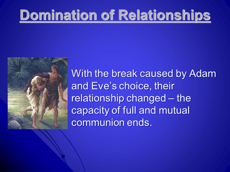 Domination of Relationships With the break caused by Adam and Eve's choice, their relationship changed – the capacity of full and mutual communion end