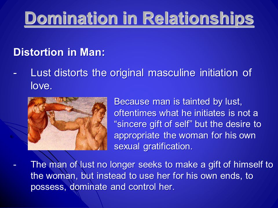 Domination in Relationships Distortion in Man: -Lust distorts the original masculine initiation of love. Because man is tainted by lust, oftentimes wh