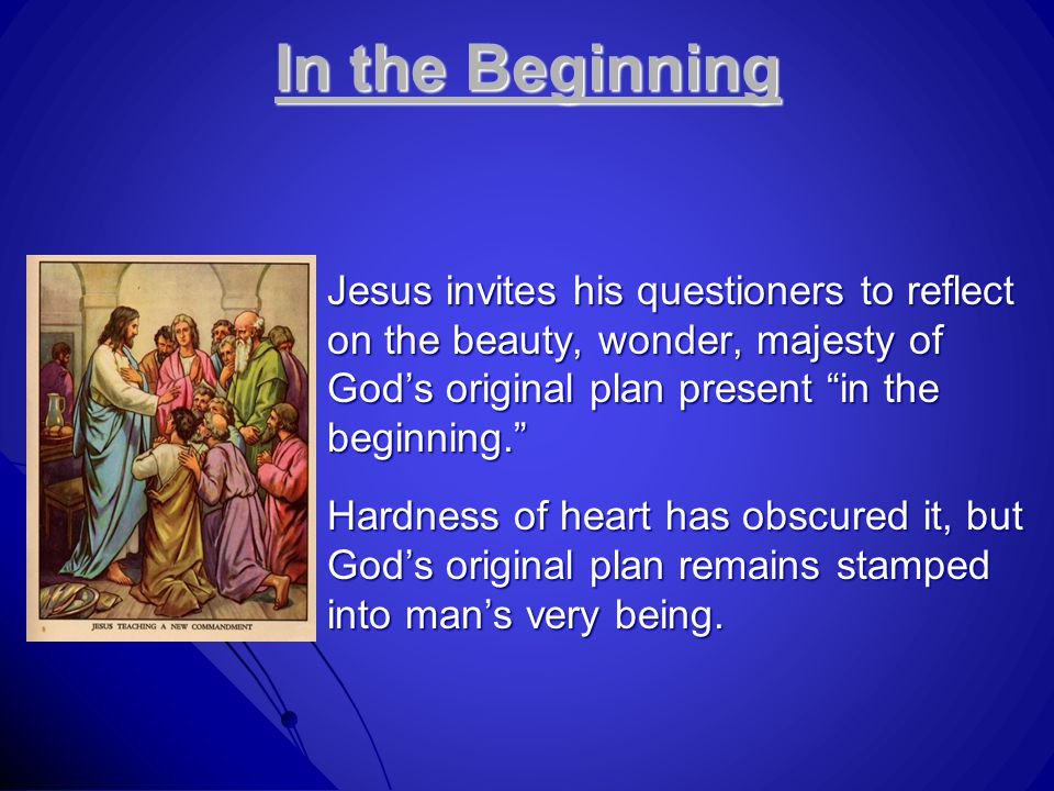 In the Beginning Jesus invites his questioners to reflect on the beauty, wonder, majesty of God's original plan present in the beginning. Hardness of heart has obscured it, but God's original plan remains stamped into man's very being.