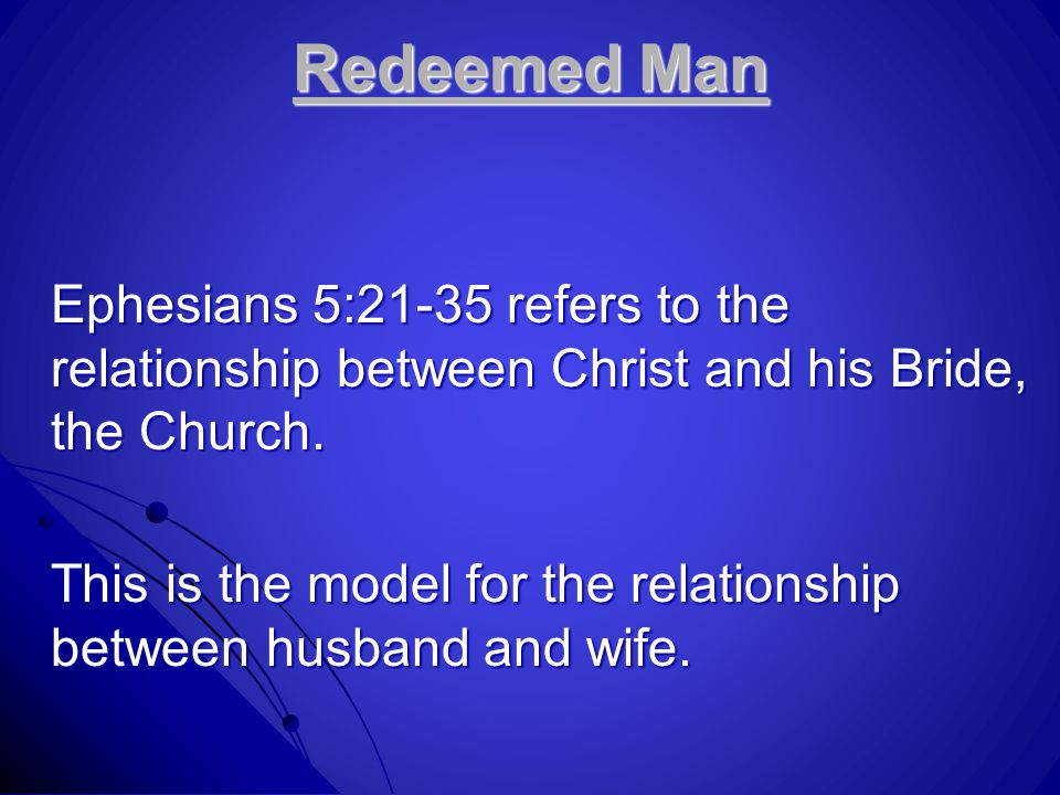 Redeemed Man Ephesians 5:21-35 refers to the relationship between Christ and his Bride, the Church. This is the model for the relationship between hus