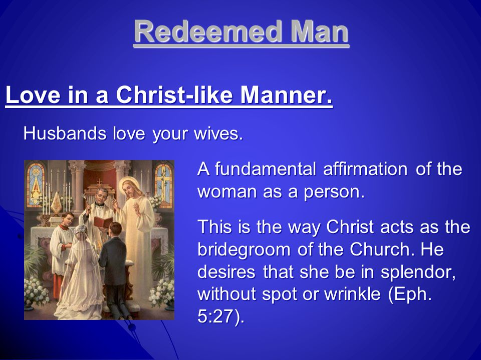 Redeemed Man Love in a Christ-like Manner.Husbands love your wives.