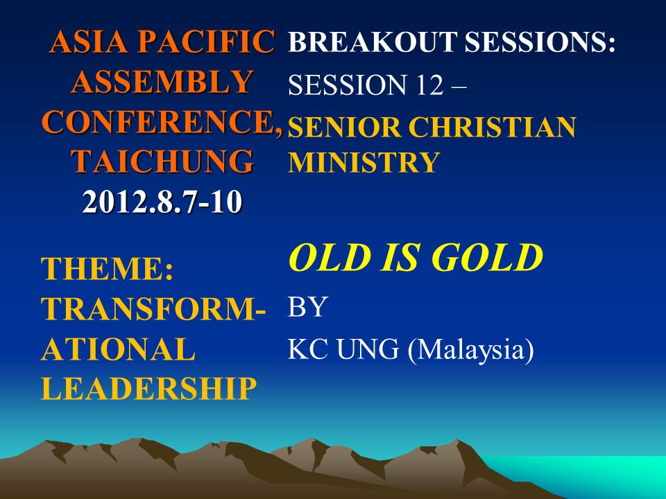 ASIA PACIFIC ASSEMBLY CONFERENCE, TAICHUNG 2012.8.7-10 BREAKOUT SESSIONS: SESSION 12 – SENIOR CHRISTIAN MINISTRY OLD IS GOLD BY KC UNG (Malaysia) THEME: TRANSFORM- ATIONAL LEADERSHIP