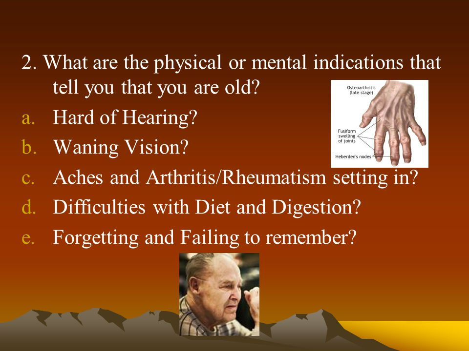 2.What are the physical or mental indications that tell you that you are old.