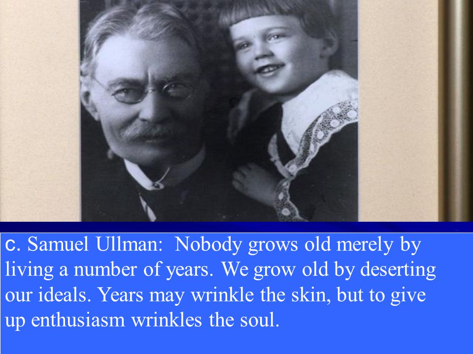 c.Samuel Ullman: Nobody grows old merely by living a number of years.