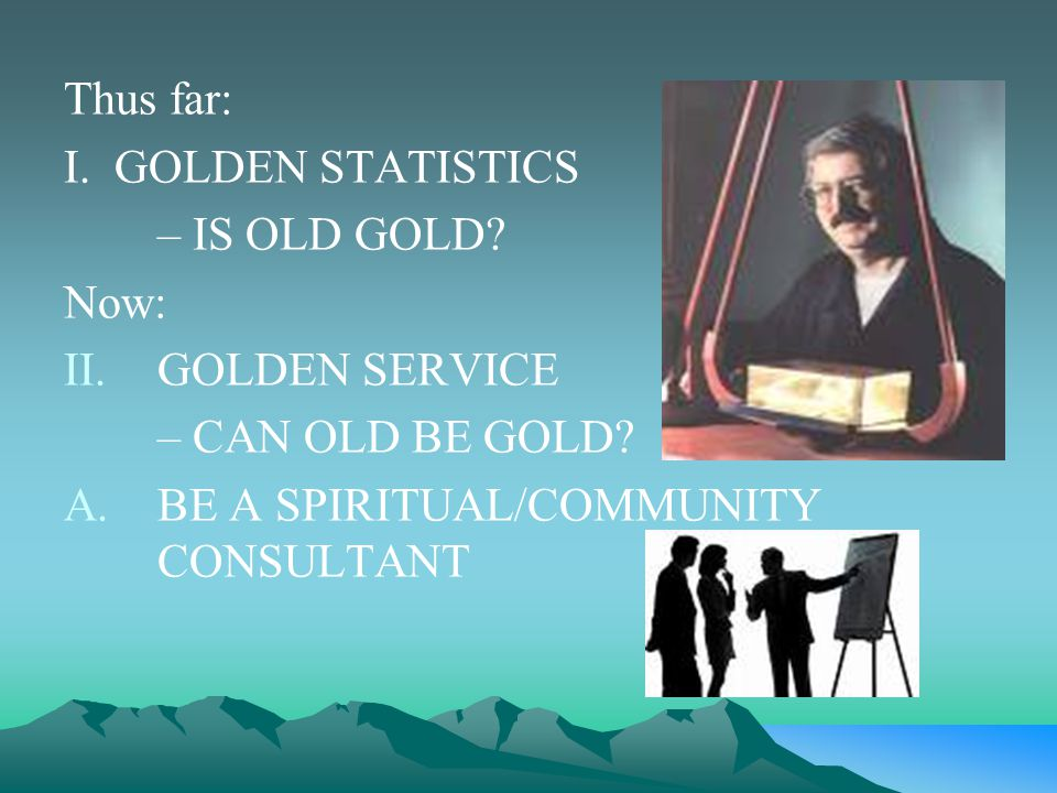 Thus far: I.GOLDEN STATISTICS – IS OLD GOLD. Now: II.GOLDEN SERVICE – CAN OLD BE GOLD.
