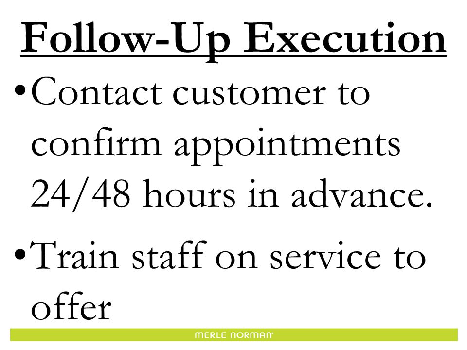 Follow-Up Execution Contact customer to confirm appointments 24/48 hours in advance.