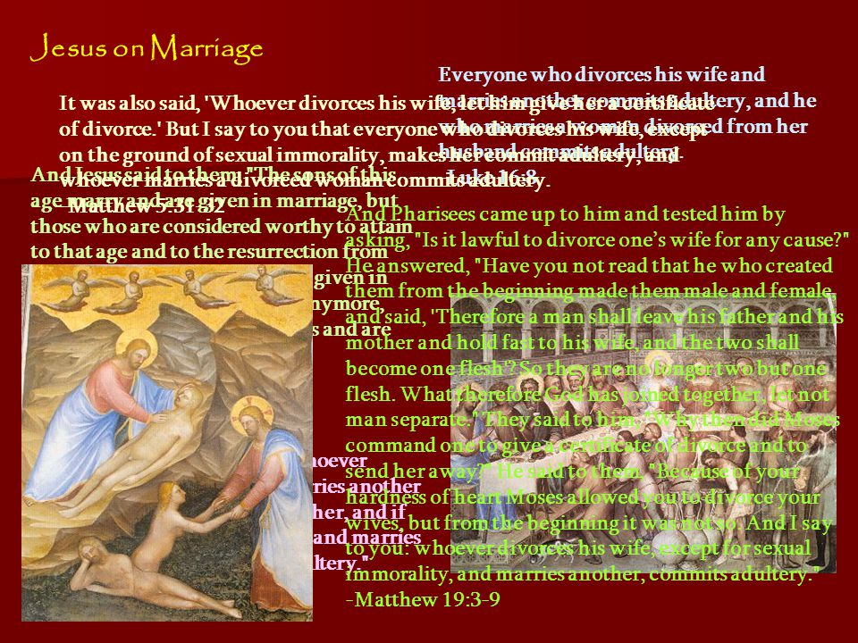 Jesus on Marriage And Jesus said to them, The sons of this age marry and are given in marriage, but those who are considered worthy to attain to that age and to the resurrection from the dead neither marry nor are given in marriage, for they cannot die anymore, because they are equal to angels and are sons of God, being sons of the resurrection.
