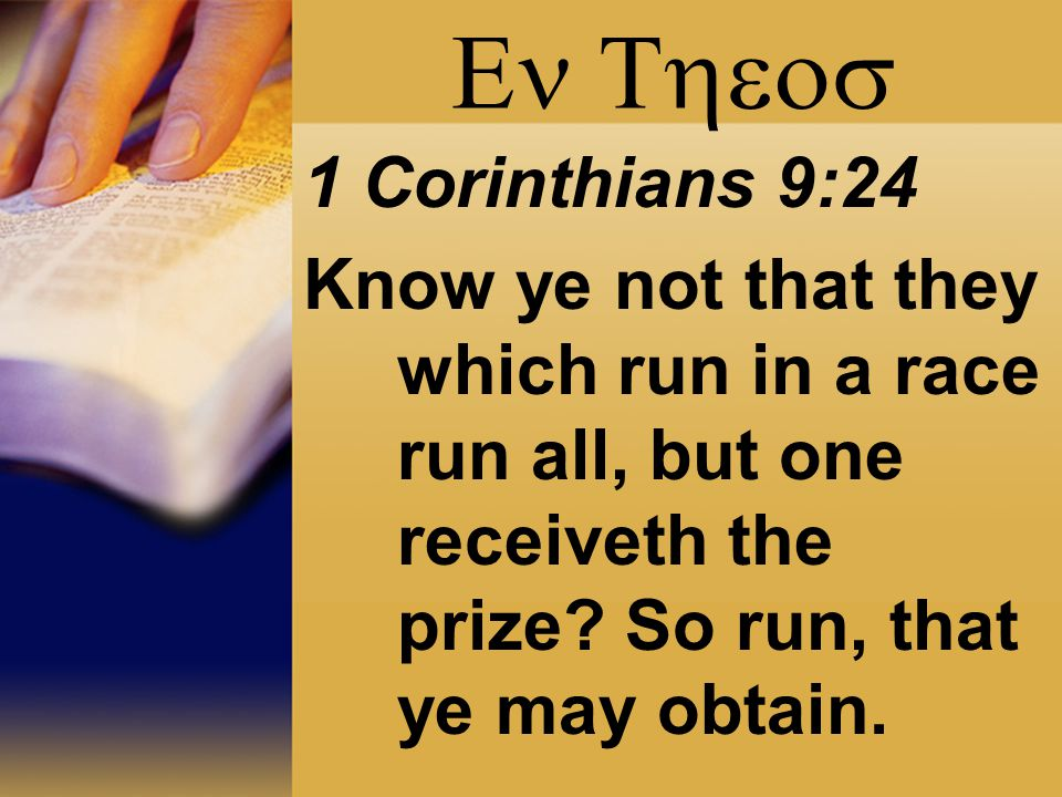  1 Corinthians 9:24 Know ye not that they which run in a race run all, but one receiveth the prize? So run, that ye may obtain.