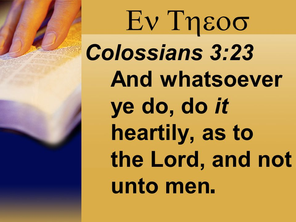  Colossians 3:23 And whatsoever ye do, do it heartily, as to the Lord, and not unto men.