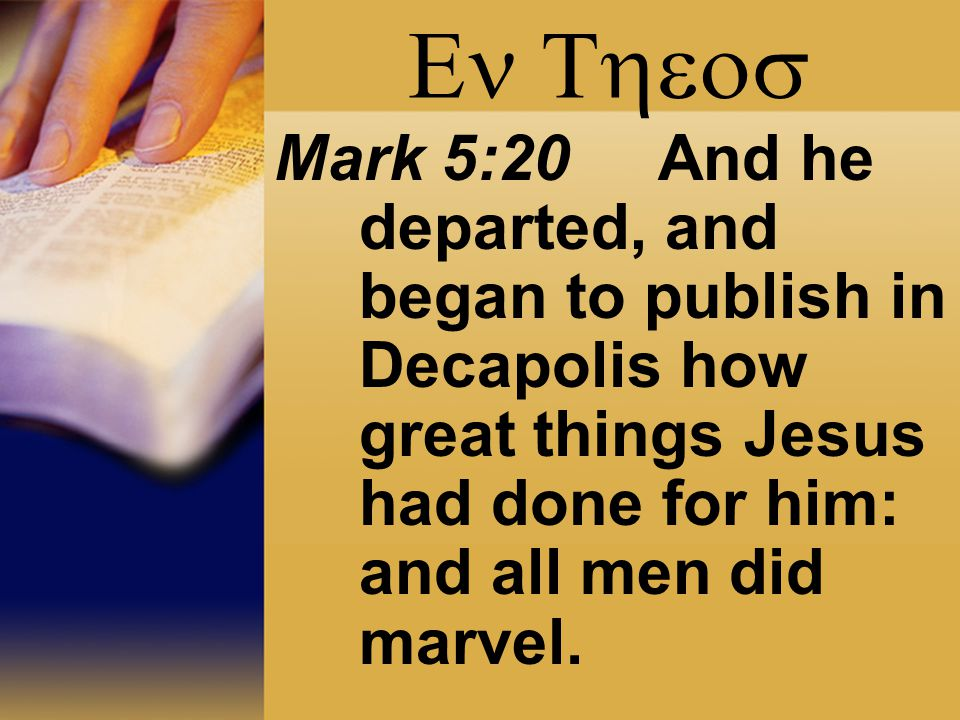  Mark 5:20 And he departed, and began to publish in Decapolis how great things Jesus had done for him: and all men did marvel.