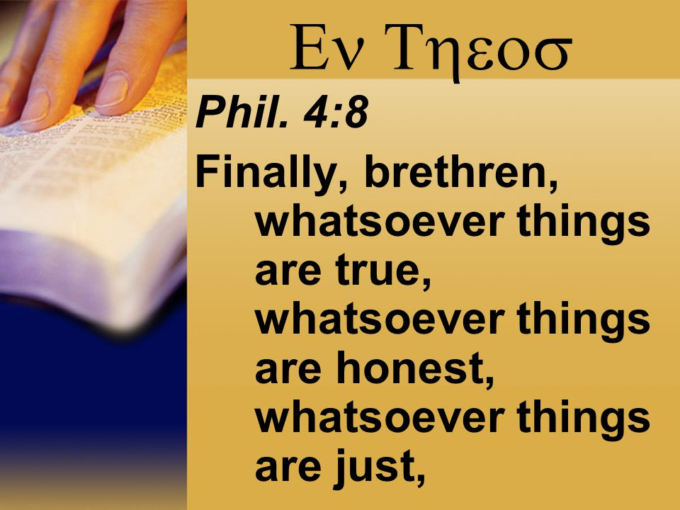  Phil. 4:8 Finally, brethren, whatsoever things are true, whatsoever things are honest, whatsoever things are just,
