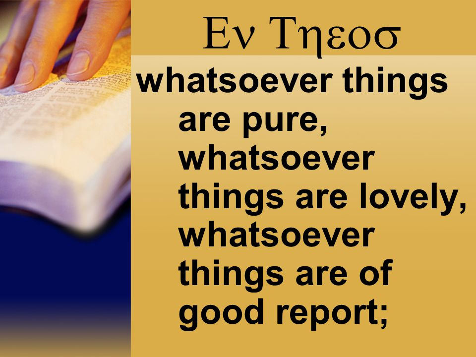  whatsoever things are pure, whatsoever things are lovely, whatsoever things are of good report;