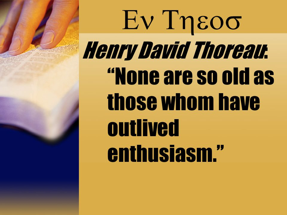 " Henry David Thoreau: ""None are so old as those whom have outlived enthusiasm."""