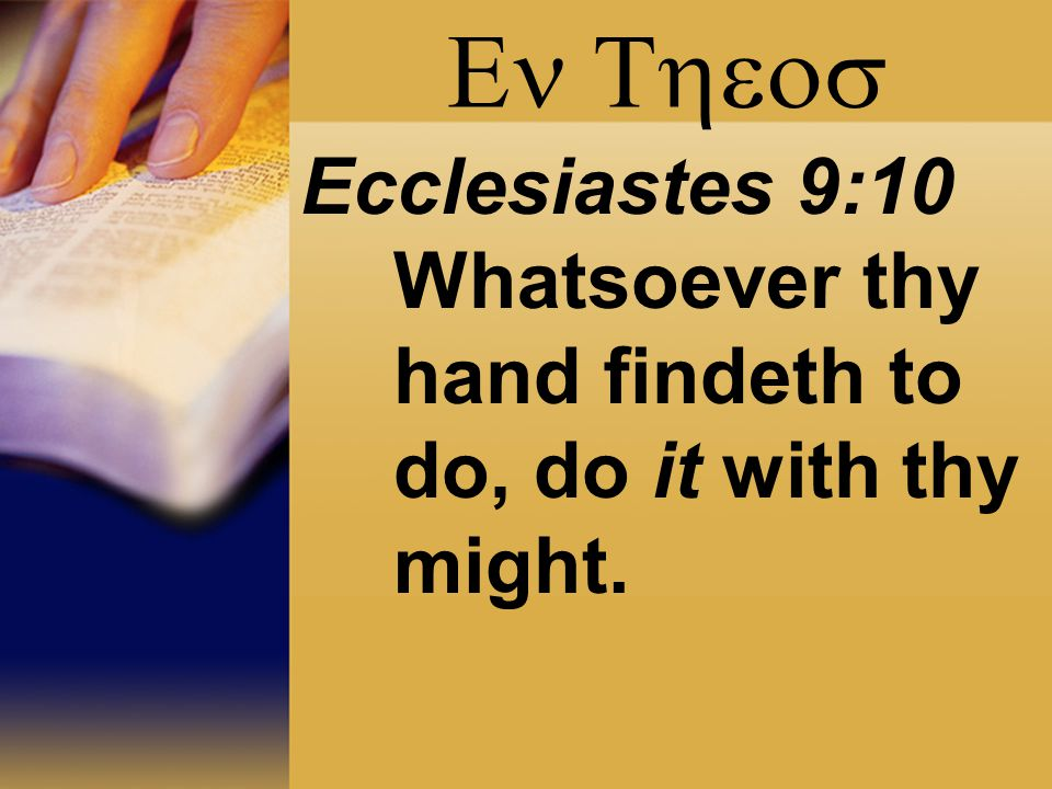  Ecclesiastes 9:10 Whatsoever thy hand findeth to do, do it with thy might.