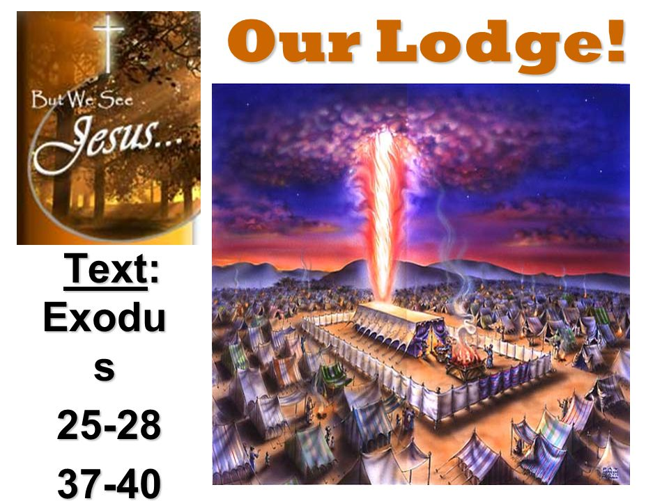 Our Lodge! Text: Exodu s 25-28 25-28 37-40 37-40