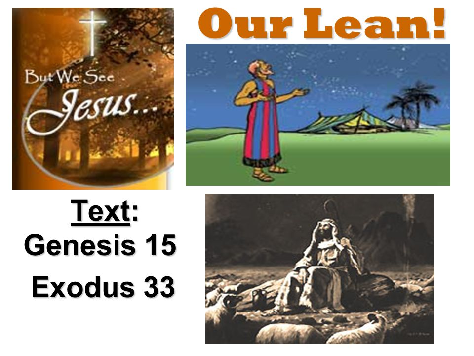 Our Lean! Text: Genesis 15 Exodus 33 Exodus 33