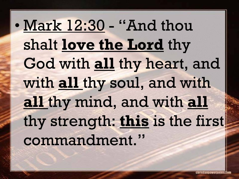thisMark 12:30 - And thou shalt love the Lord thy God with all thy heart, and with all thy soul, and with all thy mind, and with all thy strength: this is the first commandment.