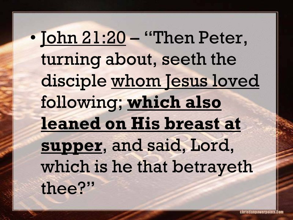 John 21:20 – Then Peter, turning about, seeth the disciple whom Jesus loved following; which also leaned on His breast at supper, and said, Lord, which is he that betrayeth thee