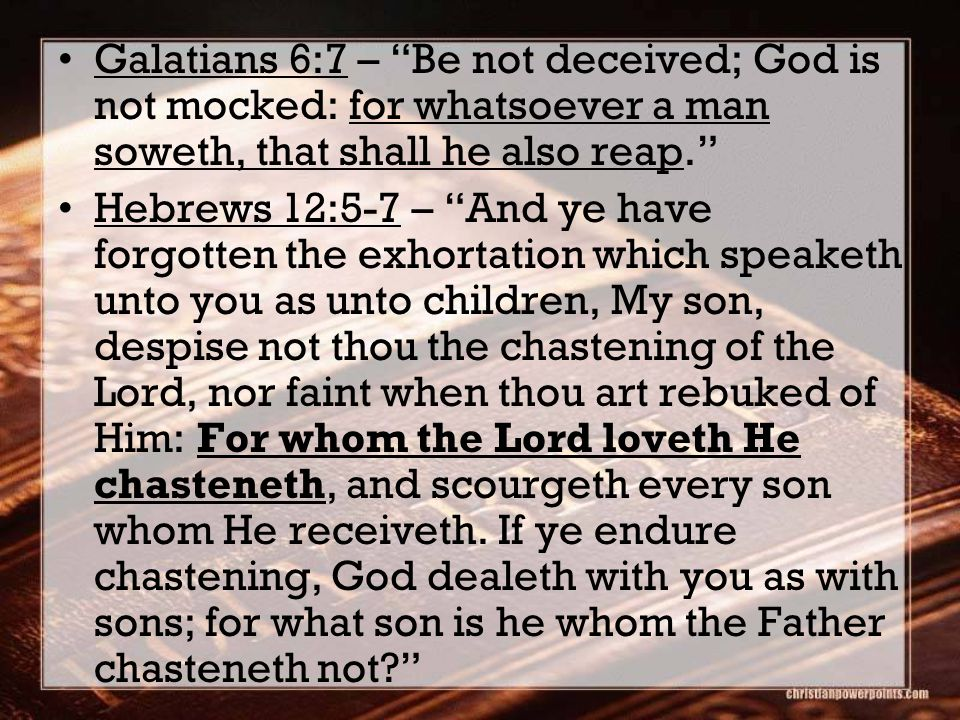 Galatians 6:7 – Be not deceived; God is not mocked: for whatsoever a man soweth, that shall he also reap. Hebrews 12:5-7 – And ye have forgotten the exhortation which speaketh unto you as unto children, My son, despise not thou the chastening of the Lord, nor faint when thou art rebuked of Him: For whom the Lord loveth He chasteneth, and scourgeth every son whom He receiveth.