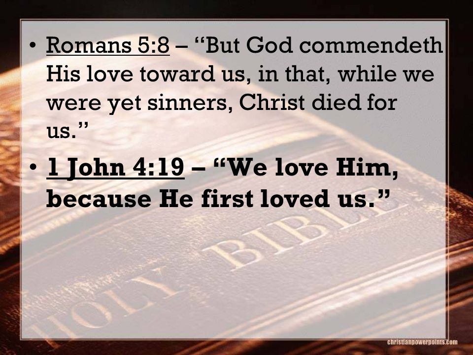 Romans 5:8 – But God commendeth His love toward us, in that, while we were yet sinners, Christ died for us. 1 John 4:19 – We love Him, because He first loved us.