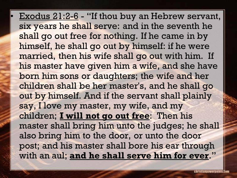 Exodus 21:2-6 - If thou buy an Hebrew servant, six years he shall serve: and in the seventh he shall go out free for nothing.