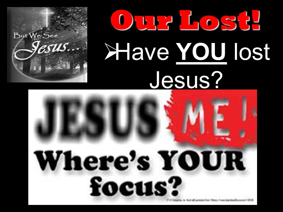  Have YOU lost Jesus Our Lost!