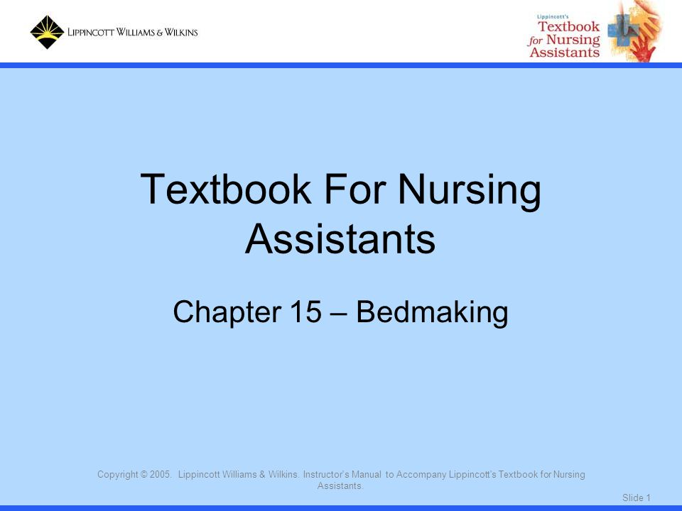 Slide 1 Copyright © 2005. Lippincott Williams & Wilkins. Instructor's Manual to Accompany Lippincott's Textbook for Nursing Assistants. Textbook For N