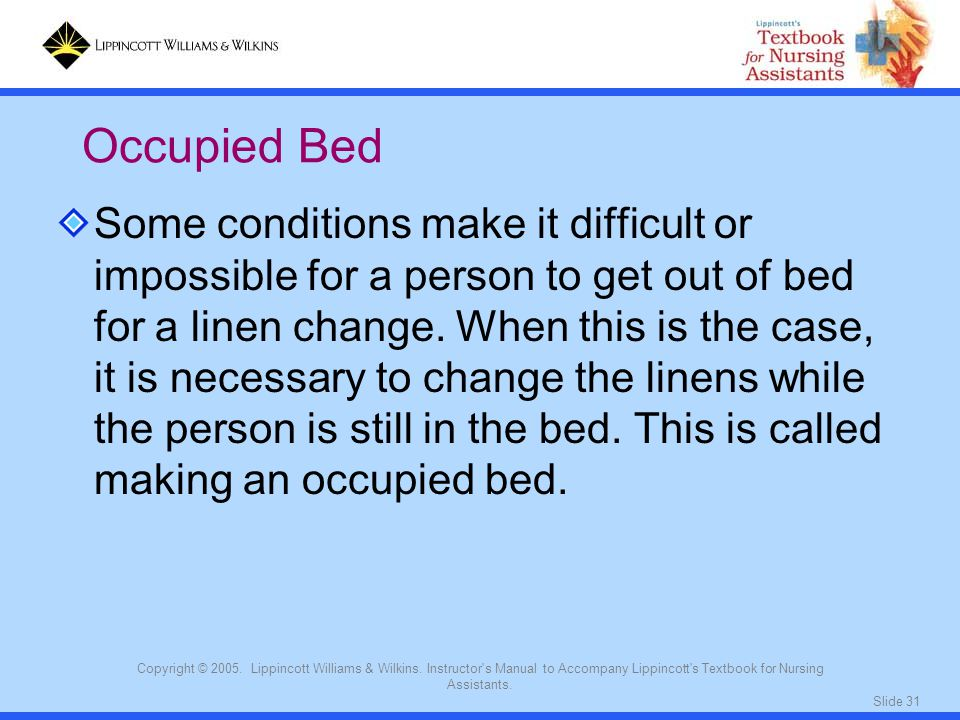 Slide 31 Copyright © 2005. Lippincott Williams & Wilkins. Instructor's Manual to Accompany Lippincott's Textbook for Nursing Assistants. Some conditio
